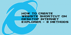 How to Create Website Shortcut on Desktop Internet Explorer – 3 Methods
