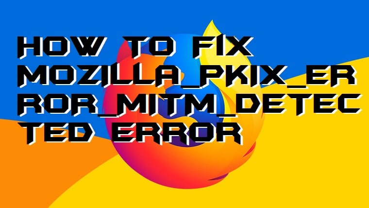 How to Fix MOZILLA_PKIX_ERROR_MITM_DETECTED Error on Mozilla Firefox