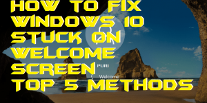 How to Fix Windows 10 Stuck on Welcome Screen – Top 5 Methods