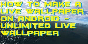 How to Make a Live Wallpaper on Android – Unlimited Live Wallpaper
