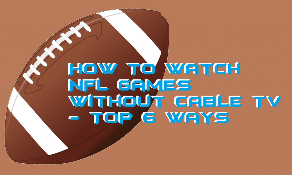 How To Watch NFL Games Without Cable TV - Top 6 Ways
