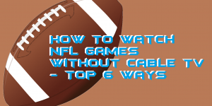 How To Watch NFL Games Without Cable TV for FREE- Top 6 Ways