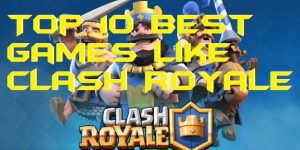 Top 10 Best Games Like Clash Royale – Alternatives of Clash Royale 2019