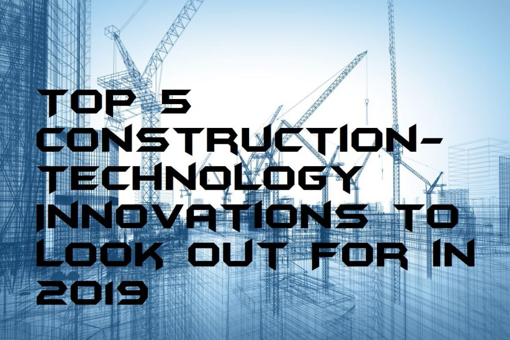Top 5 Construction-Technology Innovations to Look Out For in 2019
