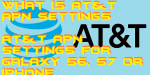 What is AT&T APN Settings 2019? AT&T APN Settings for Galaxy S6, S7 or iPhone