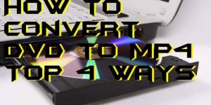 How to Convert DVD to MP4 - Top 4 Ways