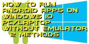 How to Run Android Apps on Windows 10 PC/Laptop Without Emulator – 2 Methods