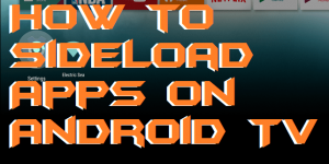 How to Sideload Apps on Android TV – Top 5 Ways