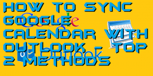 How to Sync Google Calendar with Outlook – Top 2 Methods
