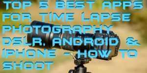Top 5 Best Apps for Time Lapse Photography on DSLR, Android & iPhone – How to Shoot