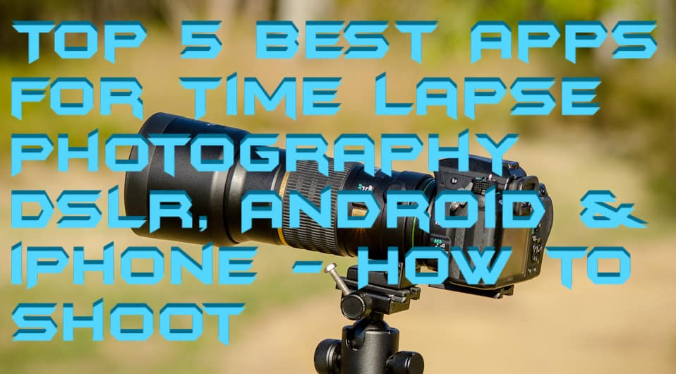 Top 5 Best Apps for Time Lapse Photography DSLR, Android & iPhone - How to Shoot