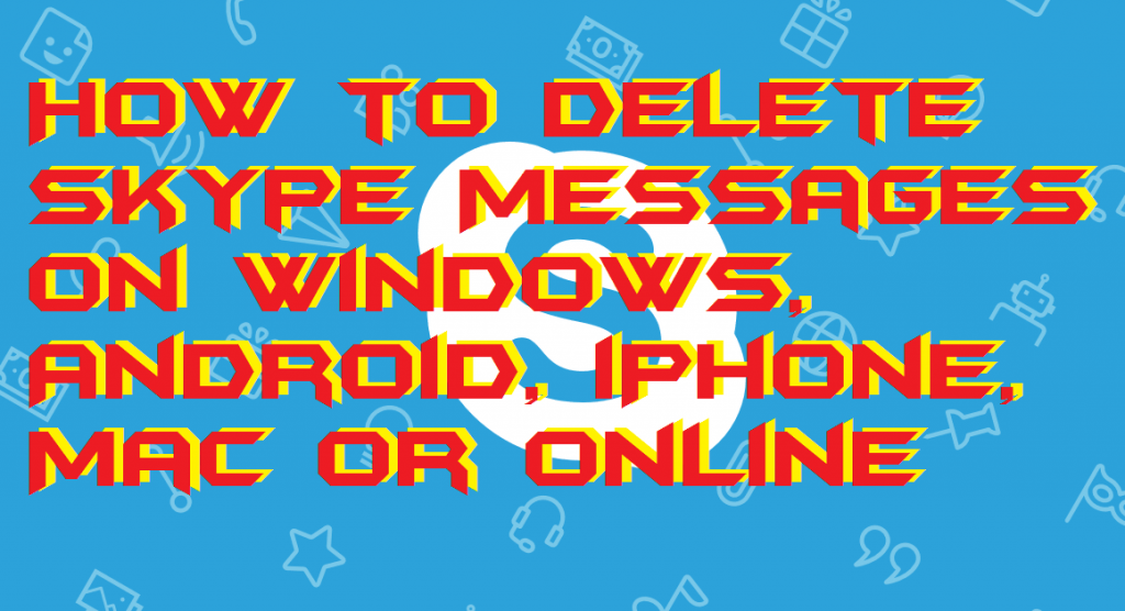 How to Delete Skype Messages on Windows, Android, iPhone, Mac or Online