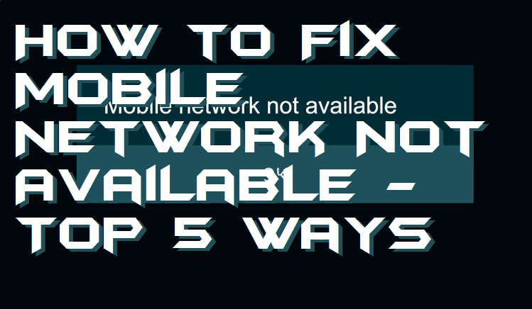 How to Fix Mobile Network Not Available - Top 5 Ways