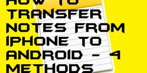 How to Transfer Notes From iPhone to Android – 4 Methods