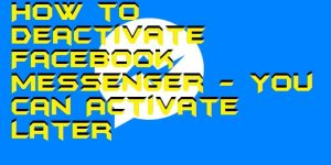How to Deactivate Facebook Messenger – You can Activate Later