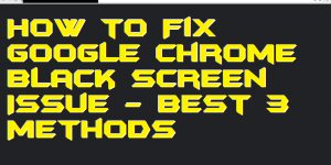 How to Fix Google Chrome Black Screen Issue - Best 3 Methods