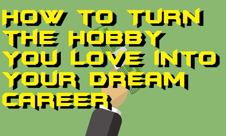 How to Turn the Hobby You Love into Your Dream Career