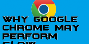 Why Google Chrome May Perform Slow – The Reasons & Solutions for Windows Users