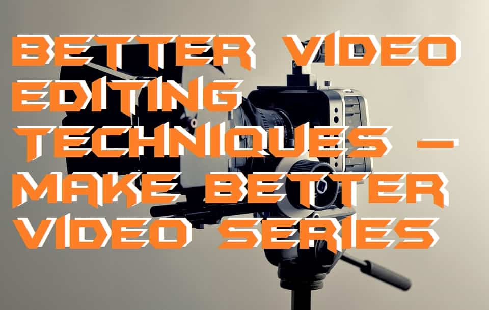 Better Video Editing Techniques