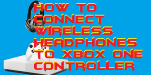 How to Connect Wireless Headphones to Xbox One Controller