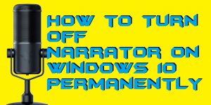 How to Turn Off Narrator on Windows 10 Permanently