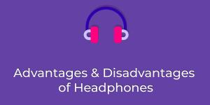 Advantages and Disadvantages of Headphones