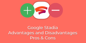 Google Stadia Advantages and Disadvantages - Pros & Cons
