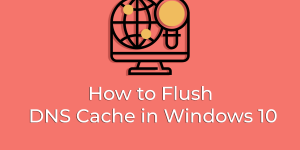 How to Flush DNS Cache in Windows 10