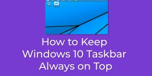 Keep Windows 10 Taskbar Always on Top