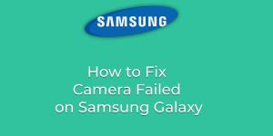 How to Fix Camera Failed on Samsung Galaxy