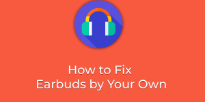 How to Fix Earbuds by Your Own