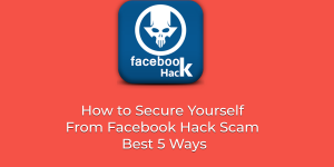 How to Secure Yourself From Facebook Hack Scam - Best 5 Ways